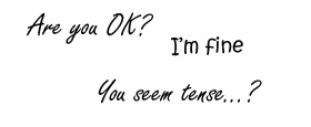Are you OK?  /  I'm fine  /  You seem tense...?